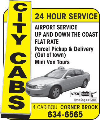 City Cabs (709-634-6565) - Annonce illustrée - Upon Request 4 CARIBOU CORNER BROOK 634-6565 AIRPORT SERVICE 24 HOUR SERVICE UP AND DOWN THE COAST FLAT RATE Parcel Pickup & Delivery (Out of town) Mini Van Tours