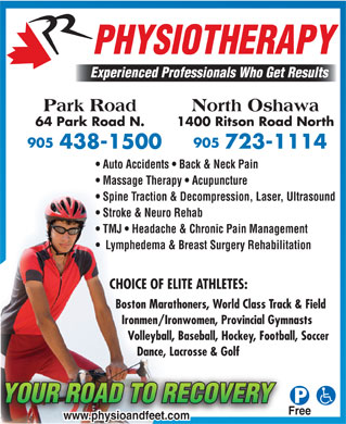 Park Road Physiotherapy (905-438-1500) - Annonce illustrée - PHYSIOTHERAPY Experienced Professionals Who Get Results Park Road North Oshawa 64 Park Road N. 1400 Ritson Road North Auto Accidents   Back & Neck Pain Massage Therapy   Acupuncture Spine Traction & Decompression, Laser, Ultrasound Stroke & Neuro Rehab TMJ   Headache & Chronic Pain Management Lymphedema & Breast Surgery Rehabilitation CHOICE OF ELITE ATHLETES: Boston Marathoners, World Class Track & Field Ironmen/Ironwomen, Provincial Gymnasts Volleyball, Baseball, Hockey, Football, Soccer Dance, Lacrosse & Golf Free www.physioandfeet.com
