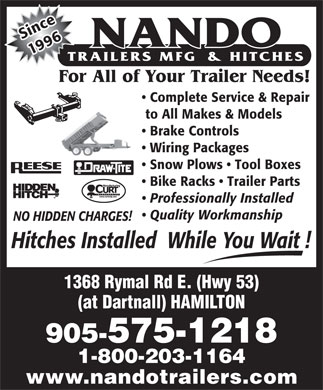 Nando Trailers Manufacturing And Hitches (905-575-1218) - Display Ad - nSice 1996 For All of Your Trailer Needs! Complete Service &amp; Repair to All Makes &amp; Models Brake Controls Wiring Packages Snow Plows   Tool Boxes Bike Racks   Trailer Parts Professionally Installed Quality Workmanship NO HIDDEN CHARGES! Hitches Installed  While You Wait ! 1368 Rymal Rd E. (Hwy 53) (at Dartnall) HAMILTON 905-575-1218 1-800-203-1164 www.nandotrailers.com
