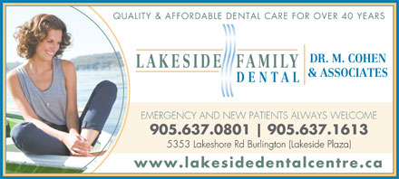 Lakeside Dental Centre (905-637-0801) - Annonce illustrée - QUALITY & AFFORDABLE DENTAL CARE FOR OVER 40 YEARS DR. M. COHEN LAKESIDE FAMILY & ASSOCIATES DENTAL EMERGENCY AND NEW PATIENTS ALWAYS WELCOME 905.637.0801 905.637.1613 5353 Lakeshore Rd Burlington (Lakeside Plaza) www.lakesidedentalcentre.ca