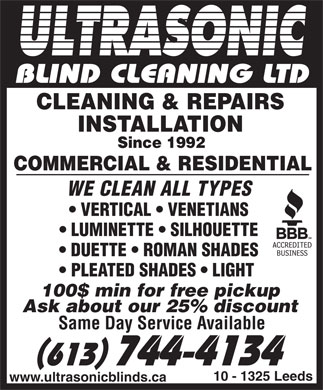 Ultra Sonic Blind Cleaning Ltd (613-744-4134) - Display Ad - BLIND CLEANING LTD CLEANING & REPAIRS INSTALLATION Since 1992 COMMERCIAL & RESIDENTIAL WE CLEAN ALL TYPES VERTICAL   VENETIANS LUMINETTE   SILHOUETTE DUETTE   ROMAN SHADES PLEATED SHADES   LIGHT 100$ min for free pickup Ask about our 25% discount Same Day Service Available 613 744-4134 10 - 1325 Leeds www.ultrasonicblinds.ca
