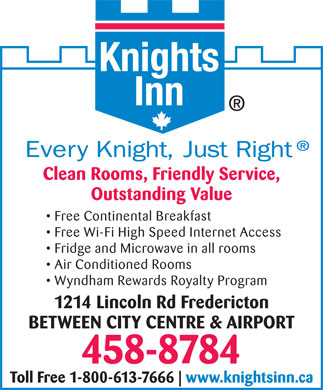 Knights Inn (506-458-8784) - Annonce illustrée - Clean Rooms, Friendly Service, Outstanding Value Free Continental Breakfast Free Wi-Fi High Speed Internet Access Fridge and Microwave in all rooms Air Conditioned Rooms Wyndham Rewards Royalty Program 1214 Lincoln Rd Fredericton BETWEEN CITY CENTRE & AIRPORT 458-8784 Toll Free 1-800-613-7666 www.knightsinn.ca