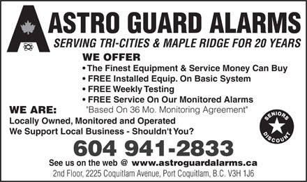 "Astro Guard Alarms Vancouver Ltd (604-941-2833) - Annonce illustrée - ASTRO GUARD ALARMS SERVING TRI-CITIES & MAPLE RIDGE FOR 20 YEARS WE OFFER The Finest Equipment & Service Money Can Buy FREE Installed Equip. On Basic System FREE Weekly Testing FREE Service On Our Monitored Alarms ""Based On 36 Mo. Monitoring Agreement"" WE ARE: Locally Owned, Monitored and Operated We Support Local Business - Shouldn't You? 604 941-2833 See us on the web @ www.astroguardalarms.ca 2nd Floor, 2225 Coquitlam Avenue, Port Coquitlam, B.C. V3H 1J6"