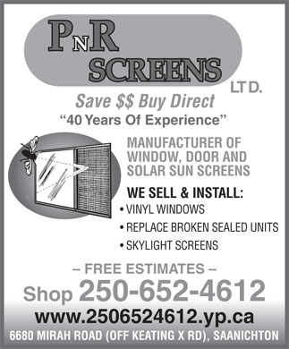 P N R Screens Ltd (250-652-4612) - Display Ad - LTD. Save $$ Buy Direct 40 Years Of Experience MANUFACTURER OF WINDOW, DOOR AND SOLAR SUN SCREENS WE SELL & INSTALL: VINYL WINDOWS REPLACE BROKEN SEALED UNITS SKYLIGHT SCREENS - FREE ESTIMATES - Shop 250-652-4612 www.2506524612.yp.ca 6680 MIRAH ROAD (OFF KEATING X RD), SAANICHTON