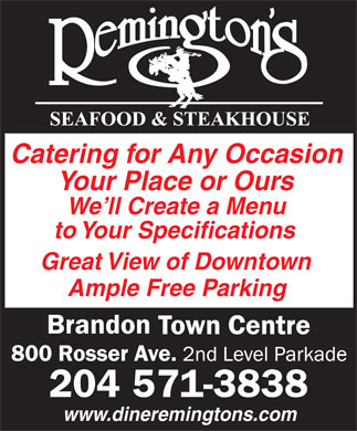 Remington's Seafood & Steakhouse (204-571-3838) - Annonce illustrée - Catering for Any Occasion Your Place or Ours We ll Create a Menu to Your Specifications Great View of Downtown Ample Free Parking 204 571-3838 www.dineremingtons.com