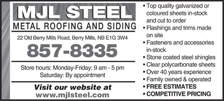 M J L Steel (506-857-8335) - Display Ad - Top quality galvanized or coloured sheets in-stock MJL STEEL and cut to order METAL ROOFING AND SIDIN Flashings and trims made on site 22 Old Berry Mills Road, Berry Mills, NB E1G 3W4 Fasteners and accessories in-stock 857-8335 Stone coated steel shingles Clear polycarbonate sheets Store hours: Monday-Friday: 9 am - 5 pm Over 40 years experience Saturday: By appointment Family owned & operated FREE ESTIMATES Visit our website at COMPETITIVE PRICING www.mjlsteel.com Top quality galvanized or coloured sheets in-stock MJL STEEL and cut to order METAL ROOFING AND SIDIN Flashings and trims made on site 22 Old Berry Mills Road, Berry Mills, NB E1G 3W4 Fasteners and accessories in-stock 857-8335 Stone coated steel shingles Clear polycarbonate sheets Store hours: Monday-Friday: 9 am - 5 pm Over 40 years experience Saturday: By appointment Top quality galvanized or Family owned & operated FREE ESTIMATES Visit our website at COMPETITIVE PRICING www.mjlsteel.com coloured sheets in-stock MJL STEEL and cut to order METAL ROOFING AND SIDIN Flashings and trims made on site 22 Old Berry Mills Road, Berry Mills, NB E1G 3W4 Fasteners and accessories in-stock 857-8335 Stone coated steel shingles Clear polycarbonate sheets Store hours: Monday-Friday: 9 am - 5 pm Over 40 years experience Saturday: By appointment Family owned & operated FREE ESTIMATES Visit our website at COMPETITIVE PRICING www.mjlsteel.com