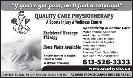 Quality Care Physiotherapy (613-526-3333) - Annonce illustrée - If you ve got pain, we ll find a solution! QUALITY CARE PHYSIOTHERAPY A Sports Injury & Wellness Centre Specializing in Senior Care Motor Vehicle Accidents Registered Massage Work Injuries (WSIB) Therapy Neck and Back Injuries Sports Related Injuries Whiplash Injuries Home Visits Available Acupuncture Running Clinic Specialists We Offer Services in English, Jaw Pain (TMJ Discomfort) French & Arabic No Referral Necessary 613-526-3333 www.qcphysio.ca 1355 Bank St, Suite 105 A (@ Riverside) Ottawa K1H 8K7 ACROSS FROM BILLINGS BRIDGE PLAZA