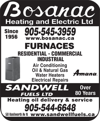 Sandwell Fuels Limited (905-544-6648) - Annonce illustr&eacute;e - Heating and Electric Ltd Since 905-545-3959 1956 www.bosanac.ca FURNACES RESIDENTIAL - COMMERCIAL INDUSTRIAL Air Conditioning Oil &amp; Natural Gas Water Heaters Electrical Repairs Over 80 Years Heating oil delivery &amp; service 905-544-6648 50 Kenilworth Av N www.sandwellfuels.ca