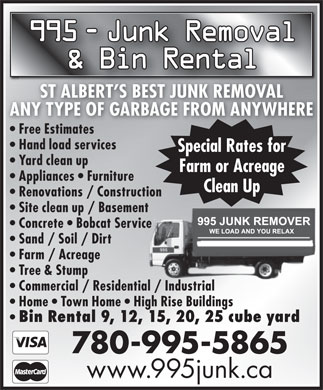 995 Junk Removal (780-995-5865) - Annonce illustrée - 995 - Junk Removal Junk Removal & Bin Rental ST ALBERT S BEST JUNK REMOVAL ANY TYPE OF GARBAGE FROM ANYWHERE Free Estimatesree Estimates Hand load services Special Rates for Yard clean up Farm or Acreage Appliances   Furniture Clean Up Renovations / Construction Site clean up / Basement Concrete   Bobcat Service Sand / Soil / Dirt Farm / Acreage Tree & Stump Commercial / Residential / Industrial Home   Town Home   High Rise Buildings Bin Rental 9, 12, 15, 20, 25 cube yard 780-995-5865 www.995junk.ca