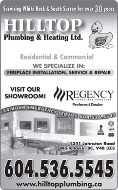 Hilltop Plumbing & Heating Ltd (604-536-5545) - Display Ad - Servicing White Rock & South Surrey for over years 30 HILLTOP Plumbing & Heating Ltd.Plumbing & Heating Ltd. Residential & Commercial WE SPECIALIZE IN: FIREPLACE INSTALLATION, SERVICE & REPAIR VISIT OUR SHOWROOM! Preferred Dealer GGENCY 24 HOUR EMERGENCY SERVICE 604.5354524 HOUREMERG YYSERVR RV VICE604.53545 1341 Johnston Road White Rock, BC, V4B 3Z3 604.536.5545 www.hilltopplumbing.cawwwhilltopplumbingca