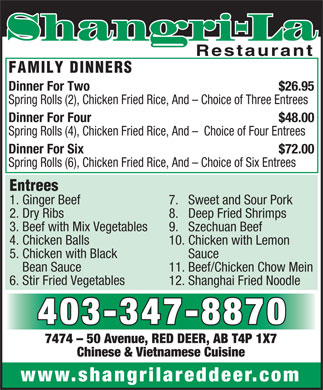 Shangri-La Restaurant (403-347-8870) - Display Ad - Shangri-La Restaurant FAMILY DINNERS Dinner For Two $26.95 Spring Rolls (2), Chicken Fried Rice, And - Choice of Three Entrees Dinner For Four $48.00 Spring Rolls (4), Chicken Fried Rice, And -  Choice of Four Entrees Dinner For Six $72.00 Spring Rolls (6), Chicken Fried Rice, And - Choice of Six Entrees Entrees 1. Ginger Beef 7.   Sweet and Sour Pork 2. Dry Ribs 8.   Deep Fried Shrimps 3. Beef with Mix Vegetables 9.   Szechuan Beef 4. Chicken Balls 10. Chicken with Lemon 5. Chicken with Black Sauce Bean Sauce 11. Beef/Chicken Chow Mein 6. Stir Fried Vegetables 12. Shanghai Fried Noodle 403-347-8870 7474 - 50 Avenue, RED DEER, AB T4P 1X7 Chinese & Vietnamese Cuisine www.shangrilareddeer.com