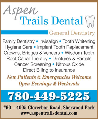 Aspen Trails Dental (780-449-5225) - Annonce illustrée - General Dentistry Family Dentistry   Invisalign   Tooth Whitening Hygiene Care   Implant Tooth Replacement Crowns, Bridges & Veneers   Wisdom Teeth Root Canal Therapy   Dentures & Partials Cancer Screening   Nitrous Oxide Direct Billing to Insurance New Patients & Emergencies Welcome Open Evenings & Weekends 780-449-5225 #90 - 4005 Cloverbar Road, Sherwood Park www.aspentrailsdental.com