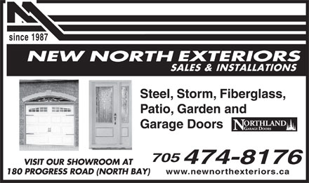 New North Exteriors (705-474-8176) - Display Ad - 180 PROGRESS ROAD (NORTH BAY) since 1987 SALES & INSTALLATIONS Steel, Storm, Fiberglass, Patio, Garden and Garage Doors VISIT OUR SHOWROOM AT www.newnorthexteriors.ca