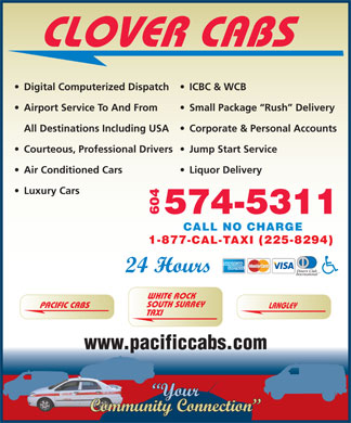 Clover Cabs (604-574-5311) - Display Ad - CLOVER CABS ICBC & WCB  Digital Computerized Dispatch Small Package  Rush  Delivery  Airport Service To And From Corporate & Personal Accounts All Destinations Including USA Jump Start Service  Courteous, Professional Drivers CLOVER CABS ICBC & WCB  Digital Computerized Dispatch Small Package  Rush  Delivery  Airport Service To And From Corporate & Personal Accounts All Destinations Including USA Jump Start Service  Courteous, Professional Drivers Liquor Delivery  Air Conditioned Cars Luxury Cars 574-5311 604 CALL NO CHARGE 1-877-CAL-TAXI (225-8294) 24 Hours WHITE ROCK SOUTH SURREY Liquor Delivery  Air Conditioned Cars Luxury Cars 574-5311 604 CALL NO CHARGE 1-877-CAL-TAXI (225-8294) 24 Hours WHITE ROCK SOUTH SURREY PACIFIC CABS LANGLEY TAXI www.pacificcabs.com Your Community Connection PACIFIC CABS LANGLEY TAXI www.pacificcabs.com Your Community Connection