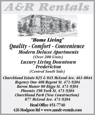 A&R Rentals (506-451-7740) - Annonce illustrée - Home LivingH Quality - Comfort - Convenience Modern Deluxe Apartments (Over 200 Units) Luxury Living Downtown Fredericton (Central South Side) Churchland Estate 825 & 845 McLeod Ave. 461-8844 Regency One 408 Regent St. 471-9304 Baron Manor 80 Biggs St. 471-9304 Phoenix 198 York St. 471-9304 Churchland Park (New Construction) 877 McLeod Ave. 471-9304 Head Office 451-7740 426 Hodgson Rd   www.aandr-rentals.com