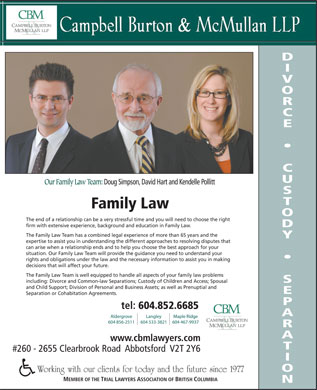 Campbell Burton &amp; McMullan LLP (604-852-6685) - Display Ad - Our Family Law Team: Doug Simpson, David Hart and Kendelle Pollitt Family Law The end of a relationship can be a very stressful time and you will need to choose the right firm with extensive experience, background and education in Family Law. The Family Law Team has a combined legal experience of more than 65 years and the expertise to assist you in understanding the different approaches to resolving disputes that can arise when a relationship ends and to help you choose the best approach for your situation. Our Family Law Team will provide the guidance you need to understand your rights and obligations under the law and the necessary information to assist you in making decisions that will affect your future. The Family Law Team is well equipped to handle all aspects of your family law problems including: Divorce and Common-law Separations; Custody of Children and Access; Spousal and Child Support; Division of Personal and Business Assets; as well as Prenuptial and Separation or Cohabitation Agreements. tel: 604.852.6685 Aldergrove Langley Maple Ridge 604 856-2511 604 533-3821 604 467-9937 www.cbmlawyers.com #260 - 2655 Clearbrook Road  Abbotsford  V2T 2Y6 Working with our clients for today and the future since 1977 MEMBER OF THE TRIAL LAWYERS ASSOCIATION OF BRITISH COLUMBIA