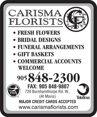 Carisma Florists Ltd (905-848-2300) - Display Ad - FRESH FLOWERS BRIDAL DESIGNS FUNERAL ARRANGEMENTS GIFT BASKETS COMMERCIAL ACCOUNTS WELCOME 905 848-2300 FAX: 905 848-9807 720 Burnhamthorpe Rd. W., (At Mavis) MAJOR CREDIT CARDS ACCEPTED www.carismaflorists.com FRESH FLOWERS BRIDAL DESIGNS FUNERAL ARRANGEMENTS GIFT BASKETS COMMERCIAL ACCOUNTS WELCOME 905 848-2300 FAX: 905 848-9807 720 Burnhamthorpe Rd. W., (At Mavis) MAJOR CREDIT CARDS ACCEPTED www.carismaflorists.com