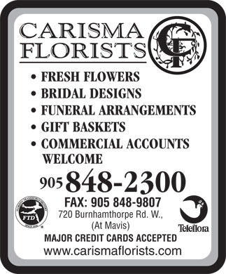 Carisma Florists Ltd (905-848-2300) - Display Ad - FRESH FLOWERS BRIDAL DESIGNS FUNERAL ARRANGEMENTS GIFT BASKETS COMMERCIAL ACCOUNTS WELCOME 905 848-2300 FAX: 905 848-9807 720 Burnhamthorpe Rd. W., (At Mavis) MAJOR CREDIT CARDS ACCEPTED www.carismaflorists.com