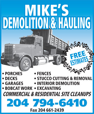 Mike's Demolition and Hauling (204-794-6410) - Annonce illustrée - MIKE S DEMOLITION & HAULING FREE ESTIMATES PORCHES FENCES DECKS STUCCO CUTTING & REMOVAL GARAGES INTERIOR DEMOLITION BOBCAT WORK  EXCAVATING COMMERCIAL & RESIDENTIAL SITE CLEANUPS 204 794-6410 Fax 204 661-2439 MIKE S DEMOLITION & HAULING FREE ESTIMATES PORCHES FENCES DECKS STUCCO CUTTING & REMOVAL GARAGES INTERIOR DEMOLITION BOBCAT WORK  EXCAVATING COMMERCIAL & RESIDENTIAL SITE CLEANUPS 204 794-6410 Fax 204 661-2439