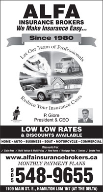 Alfa Insurance Brokers (289-768-2526) - Display Ad - Since 1980 P. Giore President & CEO LOW LOW RATES & DISCOUNTS AVAILABLE HOME   AUTO   BUSINESS   BOAT   MOTORCYCLE   COMMERCIAL Discounts For: Claim Free Multi Vehicle & Multi Policy New Home We Make Insurance Easy... Mortgage Free Seniors Smoke Free www.alfainsurancebrokers.ca MONTHLY PAYMENT PLANS 905 548-9655 1109 MAIN ST. E., HAMILTON L8M 1N7 (AT THE DELTA)