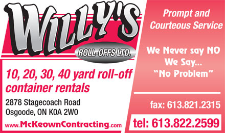 Willy's Roll-Offs (613-909-7399) - Annonce illustrée - Courteous Service We Never say NO ROLL-OFFS LTD. Prompt and We Say... No Problem 10, 20, 30, 40 yard roll-off container rentals 2878 Stagecoach Road fax: 613.821.2315 Osgoode, ON K0A 2W0 www. McKeownContracting .com tel: 613.822.2599