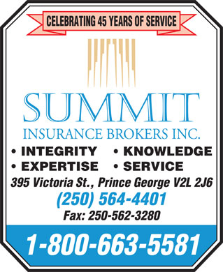 Summit Insurance Brokers Inc (250-564-4401) - Annonce illustr&eacute;e - 1-800-663-5581 CELEBRATING 45 YEARS OF SERVICE INTEGRITY KNOWLEDGE EXPERTISE SERVICE 395 Victoria St., Prince George V2L 2J6 (250) 564-4401 Fax: 250-562-3280