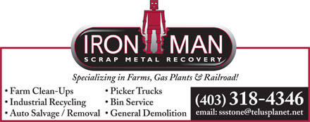 Iron Man Scrap Metal Recovery (403-318-4346) - Display Ad - Specializing in Farms, Gas Plants &amp; Railroad! Farm Clean-Ups Picker Trucks (403) 318-4346 Industrial Recycling Bin Service email: ssstone@telusplanet.net Auto Salvage / Removal  General Demolition