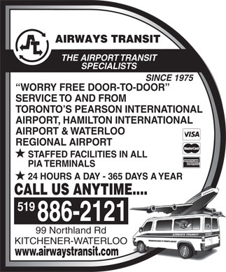 Airways Transit (519-886-2121) - Display Ad - THE AIRPORT TRANSIT SPECIALISTS SINCE 1975 WORRY FREE DOOR-TO-DOOR SERVICE TO AND FROM TORONTO S PEARSON INTERNATIONAL AIRPORT, HAMILTON INTERNATIONAL AIRPORT & WATERLOO REGIONAL AIRPORT STAFFED FACILITIES IN ALL PIA TERMINALS 24 HOURS A DAY - 365 DAYS A YEAR CALL US ANYTIME.... 519 99 Northland Rd KITCHENER-WATERLOO www.airwaystransit.com