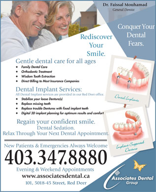 Associates Dental Group (403-347-8880) - Annonce illustrée - Dr. Faissal Mouhamad General Dentist Conquer Your Dental Rediscover Fears. Your Smile. Gentle dental care for all ages Family Dental Care Orthodontic Treatment Wisdom Tooth Extraction Direct Billing to Most Insurance Companies Dental Implant Services: All Dental Implant services are provided in our Red Deer office. Stabilize your loose Denture(s) Replace missing teeth Replace trouble Dentures with fixed implant teeth Digital 3D implant planning for optimum results and comfort Regain your confident smile. Dental Sedation. Relax Through Your Next Dental Appointment. New Patients & Emergencies Always Welcome 403.347.8880 Evening & Weekend Appointments www.associatesdental.ca 101, 5018-45 Street, Red Deer