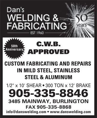 "Dan's Welding & Fabricating (905-335-8844) - Display Ad - C.W.B. 50th Anniversary APPROVED CUSTOM FABRICATING AND REPAIRS IN MILD STEEL, STAINLESS STEEL & ALUMINUM 1/2"" x 10' SHEAR   300 TON x 12' BRAKE 905-335-8846 3485 MAINWAY, BURLINGTON FAX 905-335-8868"