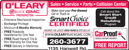 OLeary Buick GMC Ltd (506-453-7000) - Annonce illustrée - Sales Service Parts Collision Center Make sure your Pre-Owned Call about the Car or Truck is: Smart Start Credit Extensive Mechanical Inspection Exchange Privilege Program Minimum 6 Months Warranty BROWSE THE LATEST USED VEHICLE SPECIALS AT FREE Roadside WWW. Rebuilding OLEARY BUICKGMC.COM Assistance for One Year FREE Road Hazard Tire & Rim Warranty for One Year 260-3677 FREE FREE REPORT 1135 Hanwell Rd. Delivery in Maritimes