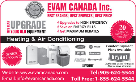 Evam Canada Heating &amp; Air Conditioning (905-624-5544) - Display Ad - EVAM CANADA Inc. BEST BRANDS BEST SERVICES BEST PRICE Upgrades to HIGH EFFICIENCY Save on ENERGY BILLS UPGRADE 20 YEARS OF Get MAXIMUM REBATES EQUIPMENT THIS YEARYOUR OLD EXCELLENT SERVICE Heating &amp; Air Conditioning Comfort Payment Plans Available Goodman SENIOR DISCOUNT Authorized Dealer for Bryant Also we serve all brands Website: www.evamcanada.com Tel: 905-624-5544 E-mail: info@evamcanada.com Toll Free: 1-855-624-5544