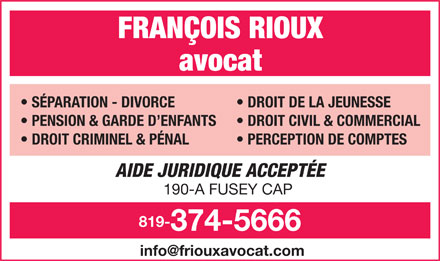 Rioux Francois Avocat (819-374-5666) - Annonce illustr&eacute;e - FRAN&Ccedil;OIS RIOUX avocat S&Eacute;PARATION - DIVORCE DROIT DE LA JEUNESSE PENSION &amp; GARDE D ENFANTS DROIT CIVIL &amp; COMMERCIAL DROIT CRIMINEL &amp; P&Eacute;NAL PERCEPTION DE COMPTES AIDE JURIDIQUE ACCEPT&Eacute;E 190-A FUSEY CAP 819- 374-5666 info@friouxavocat.com