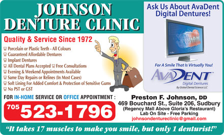 Johnson Denture Clinic (705-523-1796) - Annonce illustr&eacute;e - JOHNSON DENTURE CLINIC Quality &amp; Service Since 1972 Porcelain or Plastic Teeth - All Colours Guaranteed Affordable Dentures Implant Dentures All Dental Plans Accepted     Free Consultations Evening &amp; Weekend Appointments Available Same Day Repairs or Relines (In Most Cases) Soft Lining For Added Comfort &amp; Protection of Sensitive Gums No PST or GST FOR IN-HOME SERVICE OR OFFICE APPOINTMENT : Preston F. Johnson, DD 469 Bouchard St., Suite 206, Sudbury 705 (Regency Mall Above Gloria s Restaurant) Lab On Site - Free Parking 523-1796 johnsondentureclinic@gmail.com It takes 17 muscles to make you smile, but only 1 denturist!