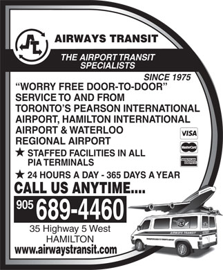 Airways Transit Service Limited (905-689-4460) - Annonce illustr&eacute;e - THE AIRPORT TRANSIT SPECIALISTS SINCE 1975 WORRY FREE DOOR-TO-DOOR SERVICE TO AND FROM TORONTO S PEARSON INTERNATIONAL AIRPORT, HAMILTON INTERNATIONAL AIRPORT &amp; WATERLOO REGIONAL AIRPORT STAFFED FACILITIES IN ALL PIA TERMINALS 24 HOURS A DAY - 365 DAYS A YEAR CALL US ANYTIME.... 689-4460 35 Highway 5 West HAMILTON www.airwaystransit.com 905