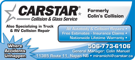 CARSTAR Miramichi (506-773-6106) - Display Ad - Formerly Colin's Collision Collision & Glass Service Also Specializing in Truck All Autobody & Collision Repairs & RV Collision RepairV Collision Rep Free Estimates - Insurance Claims Nationwide Lifetime Warranty Where 506-773-6106 Accidents General Manager: Colin Manuelger Accidents 11385 Route 11, Napan NB   miramichi@carstar.ca113 Unhappen