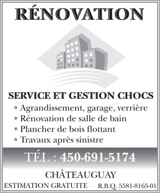 Service &amp; Gestion Chocs (450-691-5174) - Annonce illustr&eacute;e - R&Eacute;NOVATIONR&Eacute;NOVATION SERVICE ET GESTION CHOCS Agrandissement, garage, verri&egrave;re R&eacute;novation de salle de bain Plancher de bois flottant Travaux apr&egrave;s sinistre T&Eacute;L : 450-691-5174 CH&Acirc;TEAUGUAY ESTIMATION GRATUITE R.B.Q. 5581-8165-01