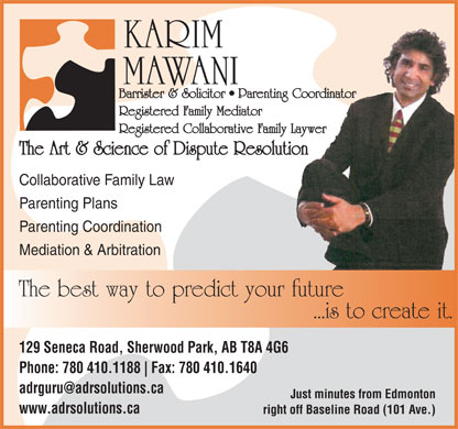 The Art & Science of Dispute Resolution (780-400-0087) - Display Ad - KARIM MAWANI Barrister & Solicitor   Parenting Coordinator Registered Family Mediator Registered Collaborative Family Laywer The Art & Science of Dispute Resolution Collaborative Family Law Parenting Plans Parenting Coordination Mediation & Arbitration The best way to predict your future ...is to create it. 129 Seneca Road, Sherwood Park, AB T8A 4G6 Phone: 780 410.1188 Fax: 780 410.1640 Just minutes from Edmonton www.adrsolutions.ca right off Baseline Road (101 Ave.)