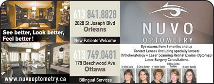 Nuvo Optometry (613-909-7512) - Annonce illustrée - 613 841.8828 2828 St Joseph Blvd Orleans See better, Look better, Feel better New Patients Welcome Eye exams from 6 months and up Contact Lenses (Including specialty lenses) Orthokeratology   Laser Scanning Retinal Exams (Optomap) 613 749.0481 178 Beechwood Ave Dr Marie-Christine Deschênes Dr Corina BuettnerDr Francine Gauthier Dr Andrée MainvilleDr Hélène Laurin Ottawa www.nuvooptometry.ca Bilingual Services Laser Surgery Consultations