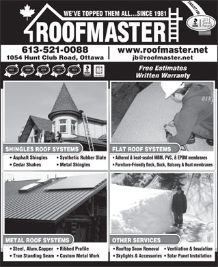 Roofmaster (613-521-0088) - Display Ad - FINALIST FORORO WE VE TOPPED THEM ALL...SINCE 1981 2011 Torch Award www.roofmaster.net jb@roofmaster.net1054 Hunt Club Road, Ottawa Customers  Choice Award Business Excellence For Customers  Choice Award Business Excellence For Customers  Choice Award Business Excellence ForCustomers  Choice Award Business Excellence For Free Estimates 2010 2011 2012 20092004 MEMBER Written Warranty SHINGLES ROOF SYSTEMS FLAT ROOF SYSTEMS Asphalt Shingles Synthetic Rubber Slate  Asphalt Shinglesic Rubber Slate Adhered & heat-sealed MBM, PVC, & EPDM membranes  Adhered & heat-sealed MBM, PVC, & EPD Cedar Shakes Metal Shingles Furniture-Friendly Deck, Dock, Balcony & Boat membranes METAL ROOF SYSTEMS OTHER SERVICES Steel, Alum,Copper  Ribbed Profile  Steel, Alum,Copper  Ribbed Pro Rooftop Snow Removal Ventilation & Insulation  Rooftop Snow Removal Ventilatio True Standing Seam  Custom Metal WorkWork Skylights & Accessories  Solar Panel Installation 613-521-0088