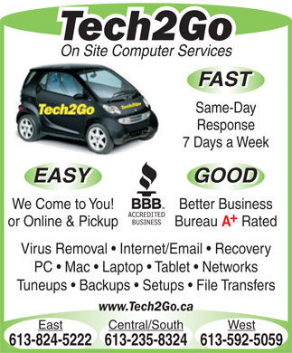 Tech2Go (613-592-5059) - Display Ad - Tech2Go On Site Computer Services FAST Same-Day Response 7 Days a Week EASY GOOD EASY GOOD We Come to You! Better Business or Online & Pickup Bureau Rated Virus Removal   Internet/Email   Recovery PC   Mac   Laptop   Tablet   Networks Tuneups   Backups   Setups   File Transfers www.Tech2Go.ca East Central/South West 613-824-5222613-235-8324613-592-5059
