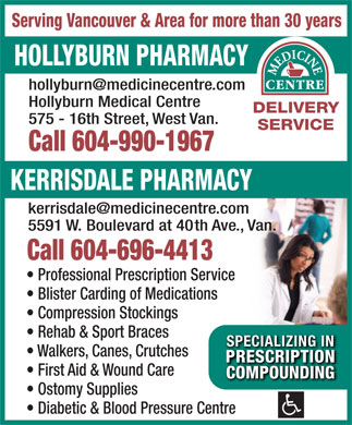 Hollyburn Pharmacy (604-982-9614) - Annonce illustrée - Professional Prescription Service Blister Carding of Medications Compression Stockings Rehab & Sport Braces SPECIALIZING INSPECIALIZING IN Walkers, Canes, Crutches PRESCRIPTIONPRESCRIPTION First Aid & Wound Care COMPOUNDINGCOMPOUNDING Ostomy Supplies Diabetic & Blood Pressure Centre Call 604-696-4413 Serving Vancouver & Area for more than 30 years HOLLYBURN PHARMACY Hollyburn Medical Centre DELIVERY 575 - 16th Street, West Van. SERVICE Call 604-990-1967 KERRISDALE PHARMACY 5591 W. Boulevard at 40th Ave., Van.