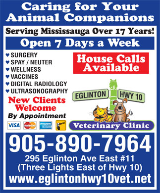 Eglinton-Hwy 10 Veterinary Clinic (905-890-7964) - Annonce illustr&eacute;e - Open 7 Days a Week SURGERY House Calls SPAY / NEUTER Available WELLNESS VACCINES DIGITAL RADIOLOGY ULTRASONOGRAPHY New Clients Welcome By Appointment 905-890-7964 295 Eglinton Ave East #11 (Three Lights East of Hwy 10) www.eglintonhwy10vet.net Caring for Your Animal Companions Serving Mississauga Over 17 Years!