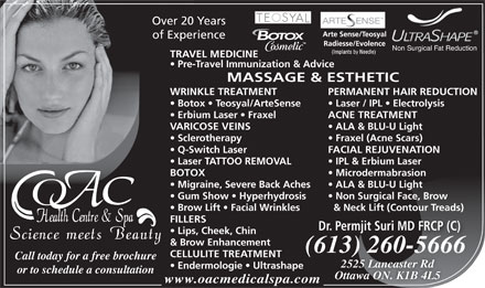 OAC Health Centre &amp; Spa (613-699-6713) - Annonce illustr&eacute;e - www.oacmedicalspa.com Over 20 Years of Experience Non Surgical Fat Reduction TRAVEL MEDICINE Pre-Travel Immunization &amp; Advice MASSAGE &amp; ESTHETIC WRINKLE TREATMENT PERMANENT HAIR REDUCTION Botox   Teosyal/ArteSense Laser / IPL   Electrolysis Erbium Laser   Fraxel ACNE TREATMENT VARICOSE VEINS ALA &amp; BLU-U Light Sclerotherapy Fraxel (Acne Scars) Q-Switch Laser FACIAL REJUVENATION Laser TATTOO REMOVAL IPL &amp; Erbium Laser BOTOX Microdermabrasion Migraine, Severe Back Aches ALA &amp; BLU-U Light Gum Show   Hyperhydrosis Non Surgical Face, Brow Brow Lift   Facial Wrinkles &amp; Neck Lift (Contour Treads) FILLERS Dr. Permjit Suri MD FRCP (C) Lips, Cheek, Chin &amp; Brow Enhancement (613) 260-566613) 260566(66 CELLULITE TREATMENT Call today for a free brochure 2525 Lancaster Rd Endermologie   Ultrashape or to schedule a consultation Ottawa ON. K1B 4L5