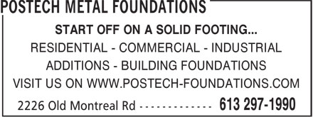 Postech Metal Foundations (613-297-1990) - Display Ad - START OFF ON A SOLID FOOTING... RESIDENTIAL - COMMERCIAL - INDUSTRIAL ADDITIONS - BUILDING FOUNDATIONS VISIT US ON WWW.POSTECH-FOUNDATIONS.COM
