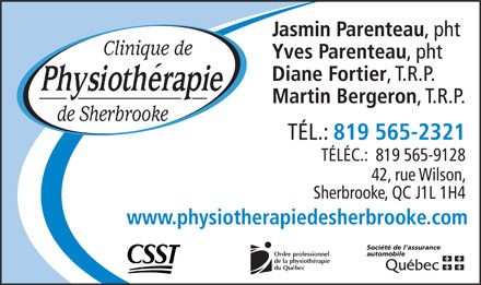 Clinique De Physioth&eacute;rapie De Sherbrooke (819-565-2321) - Display Ad - Jasmin Parenteau , pht Clinique de Yves Parenteau , pht Diane Fortier , T.R.P. Martin Bergeron , T.R.P. de Sherbrooke T&Eacute;L.: 819 565-2321 T&Eacute;L&Eacute;C.:  819 565-9128 42, rue Wilson, Sherbrooke, QC J1L 1H4 www.physiotherapiedesherbrooke.com Soci&eacute;t&eacute; de l assurance automobile Ordre professionnel de la physioth&eacute;rapie du Qu&eacute;bec