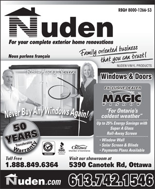 Nuden Vinyl Products (613-742-1546) - Annonce illustrée - Up to 25% Energy Savings with Super A Glass Roll-Away Screen Window Wall Solar Screen & Blinds Chamber of Commerce Payments Plans Available Visit our showroom at 1.888.849.6364 5390 Canotek Rd, Ottawa .com 613.742.1546 RBQ# 8000-1266-53 For your complete exterior home renovations Family oriented businessthat you can trust!t you can trF entemily Nous parlons français NUDEN VINYL PRODUCTS Roll-Away Screen Windows & Doors EXCLUSIVE DEALER For Ontario s coldest weather