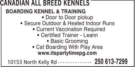 Canadian All Breed Boarding Kennels & Training (250-613-7299) - Display Ad - BOARDING KENNEL & TRAINING ¿ Door to Door pickup ¿ Secure Outdoor & Heated Indoor Runs ¿ Current Vaccination Required ¿ Certified Trainer - Leann ¿ Basic Grooming ¿ Cat Boarding With Play Area www.itspartytimepg.com