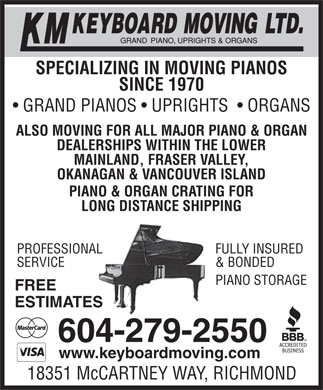 KM Keyboard Moving Ltd (604-279-2550) - Display Ad - EPIANO STORAG FREE ESTIMATES 604-279-2550 www.keyboardmoving.com 18351 McCARTNEY WAY, RICHMOND & BONDEDSERVICE SPECIALIZING IN MOVING PIANOS SINCE 1970 GRAND PIANOS   UPRIGHTS    ORGANS ALSO MOVING FOR ALL MAJOR PIANO & ORGAN DEALERSHIPS WITHIN THE LOWER MAINLAND, FRASER VALLEY, OKANAGAN & VANCOUVER ISLAND PIANO & ORGAN CRATING FOR LONG DISTANCE SHIPPING FULLY INSUREDPROFESSIONAL