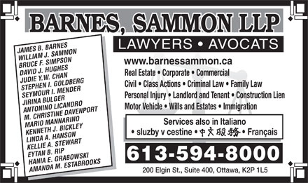 Barnes Sammon LLP (613-594-8000) - Annonce illustr&eacute;e - LAWYERS   AVOCATSLAWYERS   AVOCATSLAWYERS   AVOCATS JAMES B. BARNES WILLIAM J. SAMMON www.barnessammon.ca BRUCE F. SIMPSON DAVID J. HUGHES Real Estate   Corporate   Commercial JUDIE Y.W. CHAN Civil   Class Actions   Criminal Law   Family Law STEPHEN I. GOLDBERG SEYMOUR I. MENDER Personal Injury   Landlord and Tenant   Construction Lien JIRINA BULGER Motor Vehicle   Wills and Estates   Immigration ANTONINO LICANDRO M. CHRISTINE DAVENPORT Services also in Italiano MARIO MANNARINO Fran&ccedil;ais sluzby v cestine KENNETH J. BICKLEY LINDA A. HANSON KELLIE A. STEWART EYTAN B. RIP 613-594-8000 HANIA E. GRABOWSKI AMANDA M. ESTABROOKS 200 Elgin St., Suite 400, Ottawa, K2P 1L5